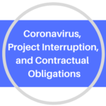 CORONAVIRUS, PROJECT INTERRUPTION, AND CONTRACTUAL OBLIGATIONS
