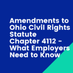 Amendments to Ohio Civil Rights Statute Chapter 4112 – What Employers Need to Know