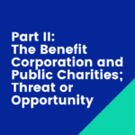 Part II: The Benefit Corporation and Public Charities; Threat or Opportunity