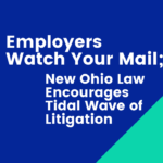 Employers Watch Your Mail; New Ohio Law Encourages Tidal Wave of Litigation